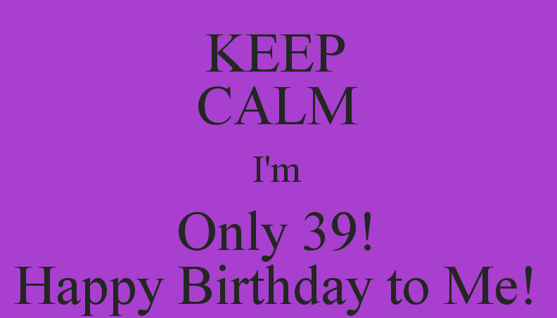 keep calm im only 39 happy-birthday to me